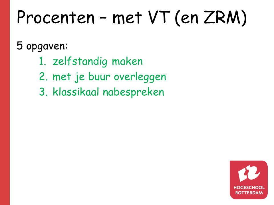 Procenten – met VT (en ZRM) 5 opgaven: 1.zelfstandig maken 2.met je buur overleggen 3.klassikaal nabespreken