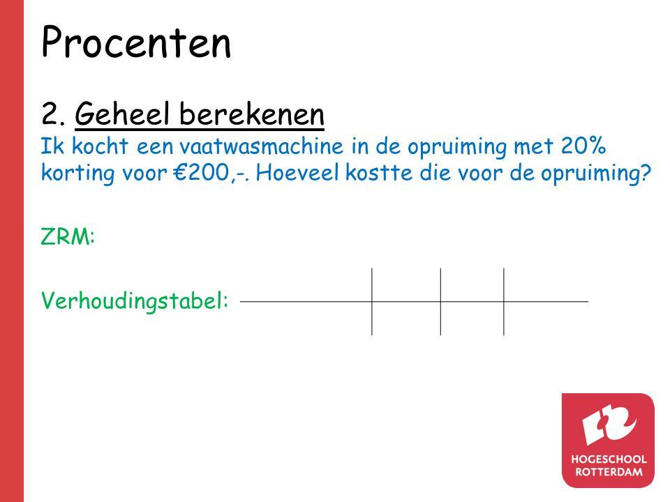Procenten 2. Geheel berekenen Ik kocht een vaatwasmachine in de opruiming met 20% korting voor €200,-. Hoeveel kostte die voor de opruiming? ZRM: Verh