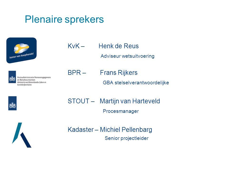 Plenaire sprekers KvK – Henk de Reus Adviseur wetsuitvoering BPR – Frans Rijkers GBA stelselverantwoordelijke STOUT – Martijn van Harteveld Procesmanager Kadaster – Michiel Pellenbarg Senior projectleider