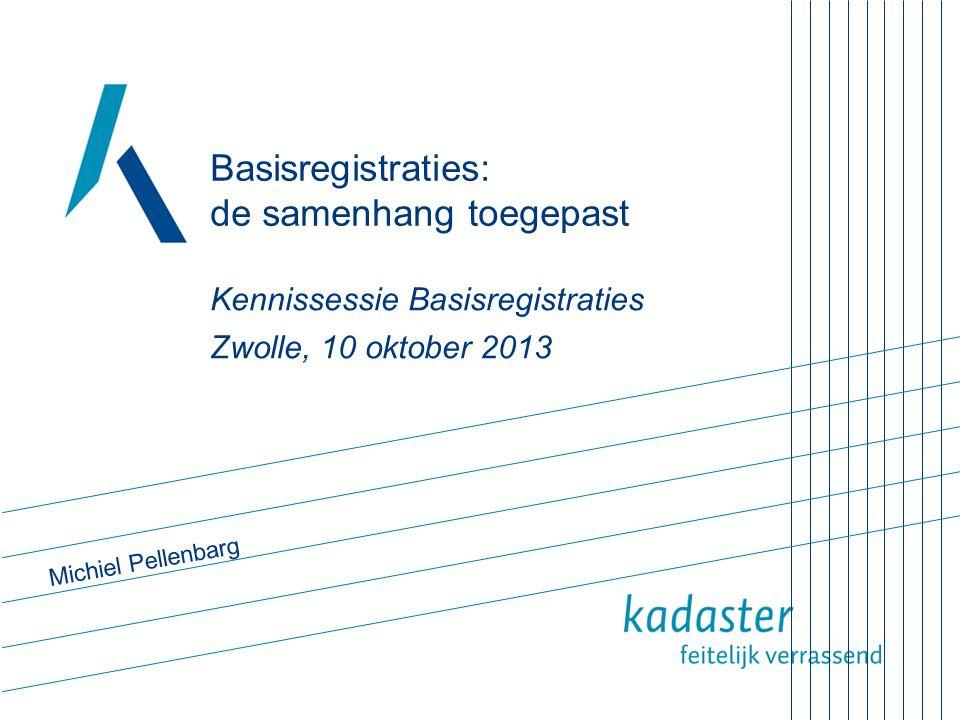 Basisregistraties: de samenhang toegepast Kennissessie Basisregistraties Zwolle, 10 oktober 2013 Michiel Pellenbarg