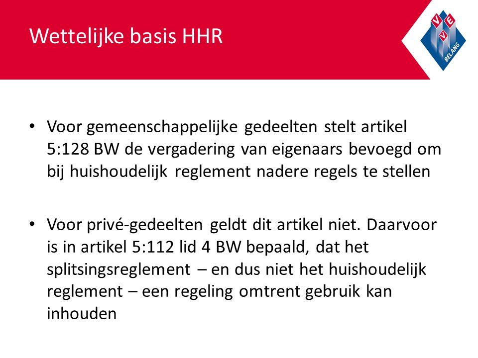 Wettelijke basis HHR Voor gemeenschappelijke gedeelten stelt artikel 5:128 BW de vergadering van eigenaars bevoegd om bij huishoudelijk reglement nadere regels te stellen Voor privé-gedeelten geldt dit artikel niet.