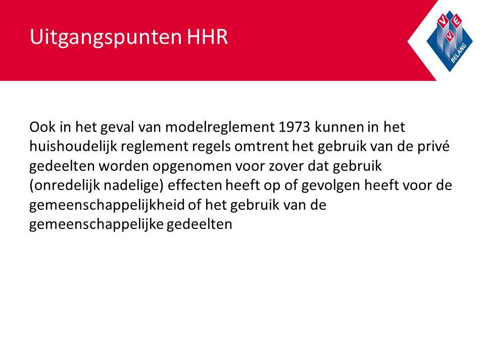 Uitgangspunten HHR Ook in het geval van modelreglement 1973 kunnen in het huishoudelijk reglement regels omtrent het gebruik van de privé gedeelten worden opgenomen voor zover dat gebruik (onredelijk nadelige) effecten heeft op of gevolgen heeft voor de gemeenschappelijkheid of het gebruik van de gemeenschappelijke gedeelten