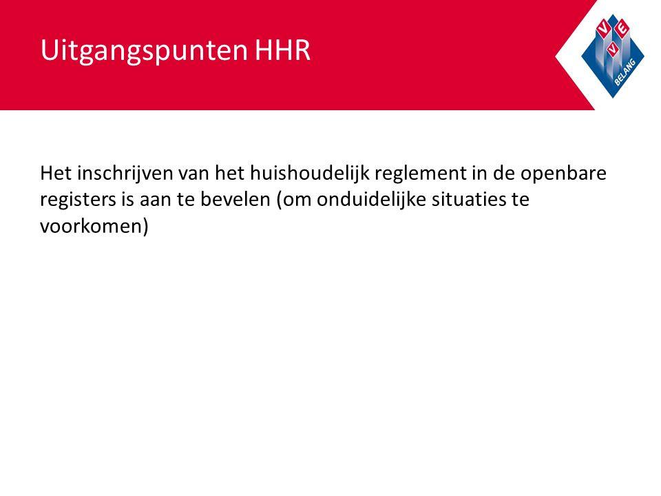 Uitgangspunten HHR Het inschrijven van het huishoudelijk reglement in de openbare registers is aan te bevelen (om onduidelijke situaties te voorkomen)