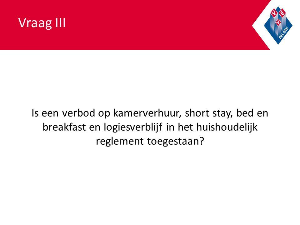 Vraag III Is een verbod op kamerverhuur, short stay, bed en breakfast en logiesverblijf in het huishoudelijk reglement toegestaan?