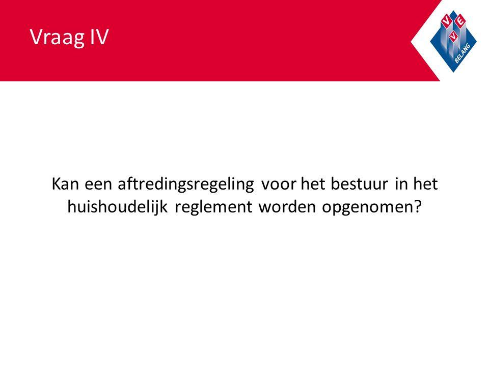 Vraag IV Kan een aftredingsregeling voor het bestuur in het huishoudelijk reglement worden opgenomen?
