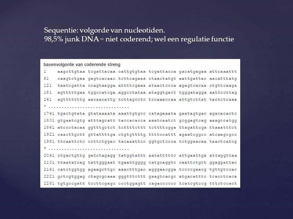 Sequentie: volgorde van nucleotiden. 98,5% junk DNA = niet coderend; wel een regulatie functie