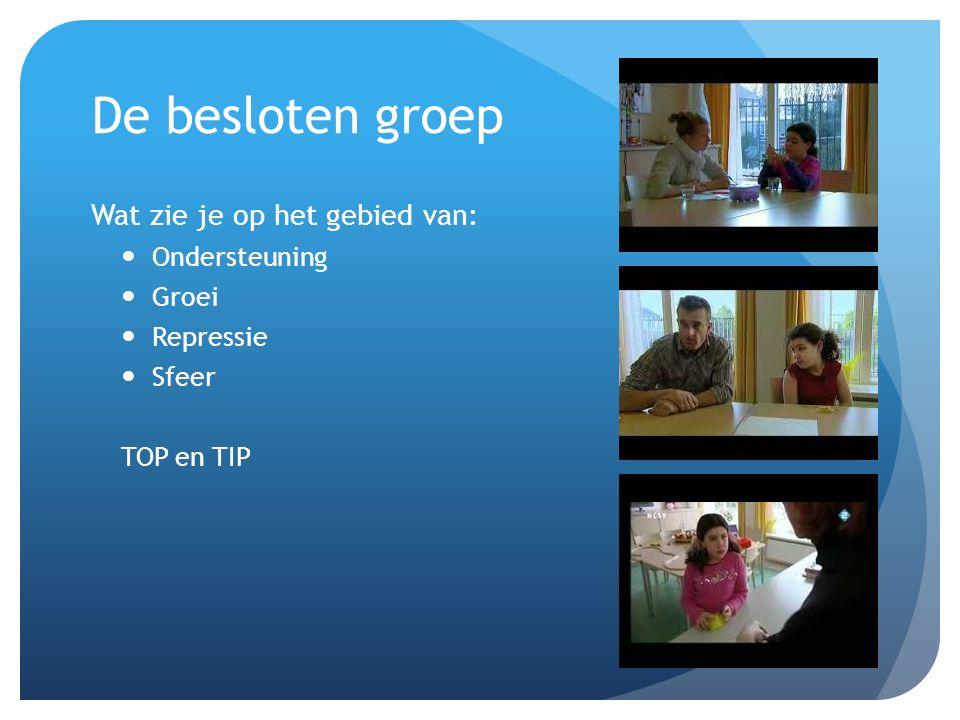 De besloten groep Wat zie je op het gebied van: Ondersteuning Groei Repressie Sfeer TOP en TIP