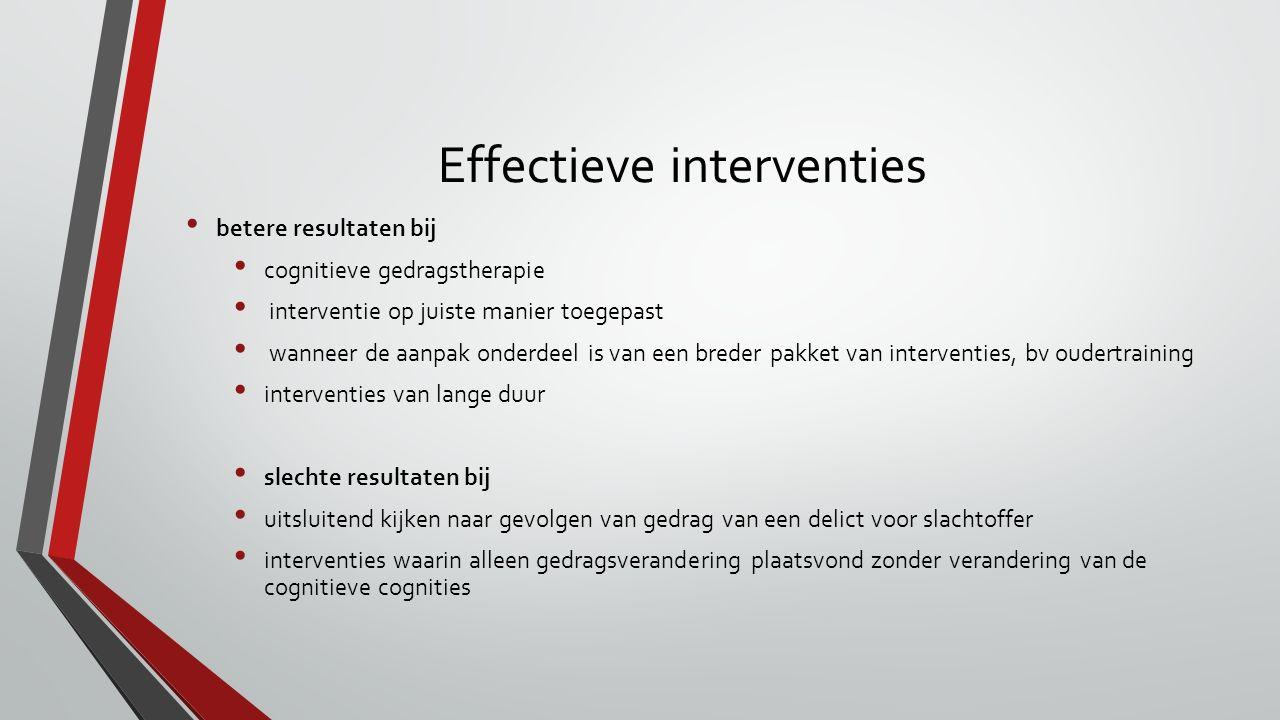 Effectieve interventies betere resultaten bij cognitieve gedragstherapie interventie op juiste manier toegepast wanneer de aanpak onderdeel is van een breder pakket van interventies, bv oudertraining interventies van lange duur slechte resultaten bij uitsluitend kijken naar gevolgen van gedrag van een delict voor slachtoffer interventies waarin alleen gedragsverandering plaatsvond zonder verandering van de cognitieve cognities