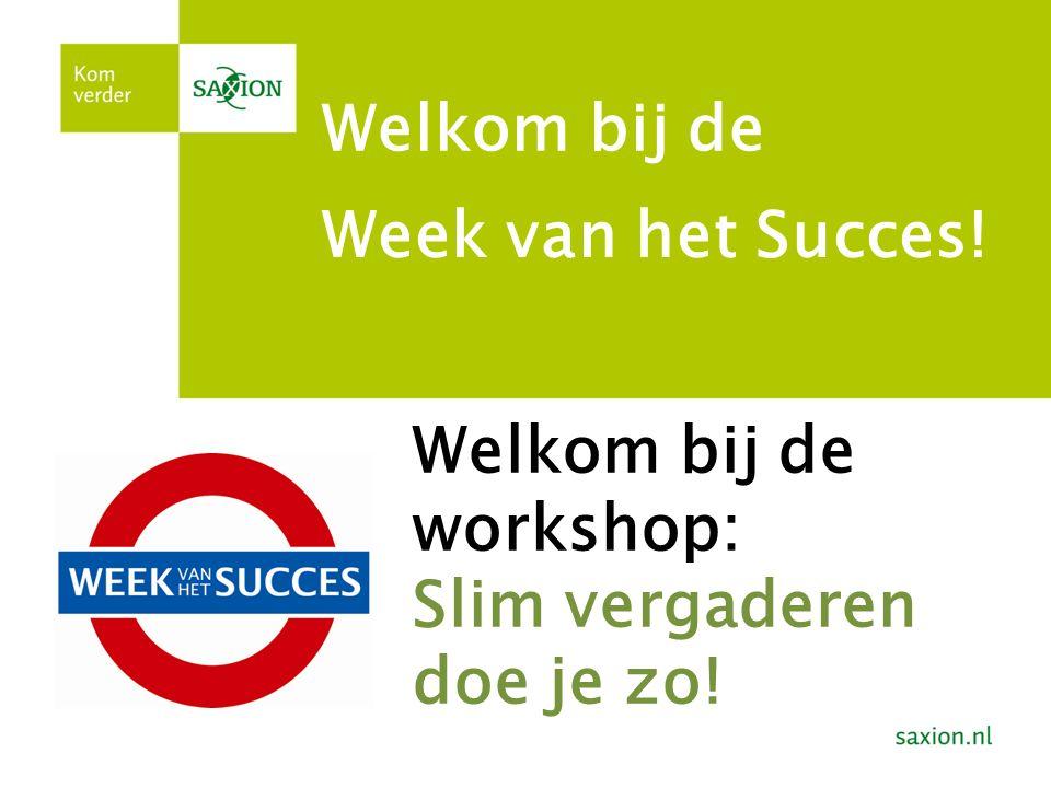 Week van het Succes! Welkom bij de Welkom bij de workshop: Slim vergaderen doe je zo!