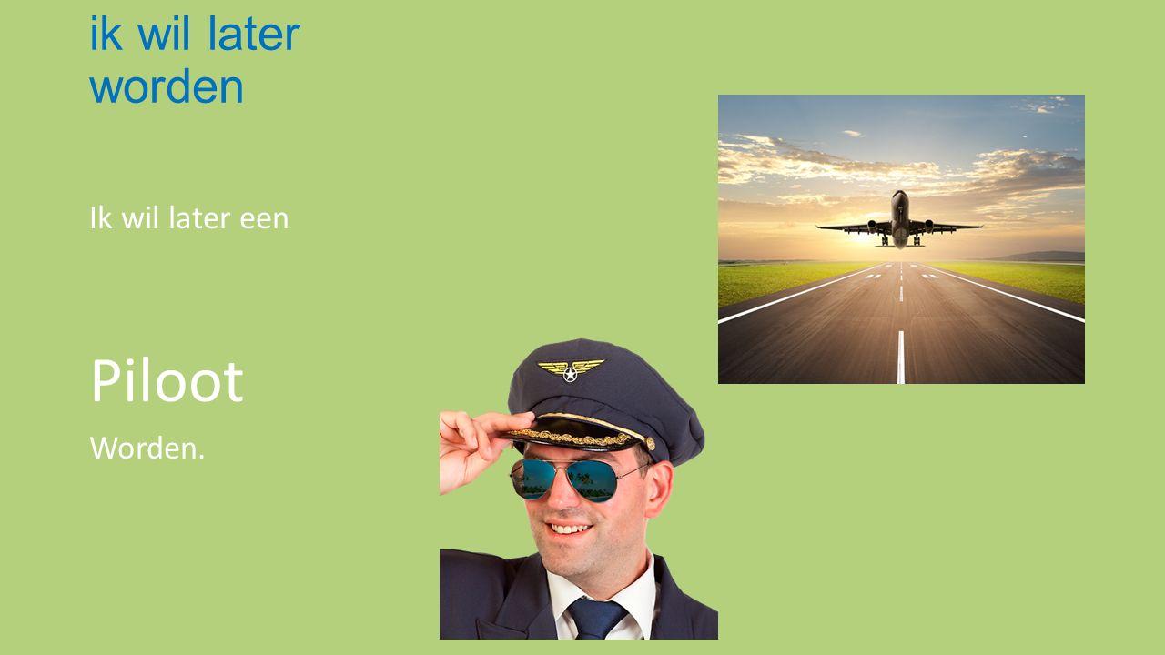 ik wil later worden Ik wil later een Piloot Worden.