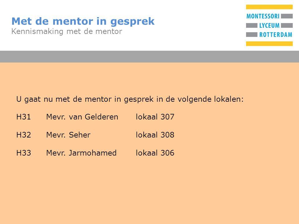 T Met de mentor in gesprek Kennismaking met de mentor U gaat nu met de mentor in gesprek in de volgende lokalen: H31Mevr.