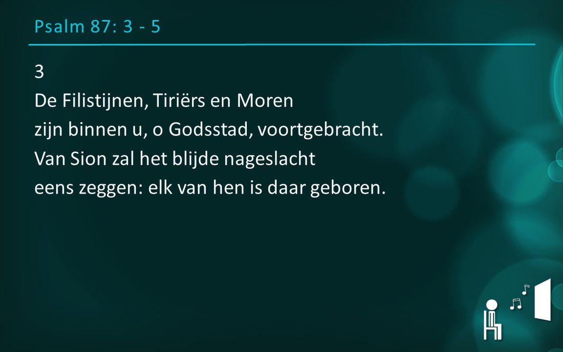 Psalm 87: 3 - 5 3 De Filistijnen, Tiriërs en Moren zijn binnen u, o Godsstad, voortgebracht.