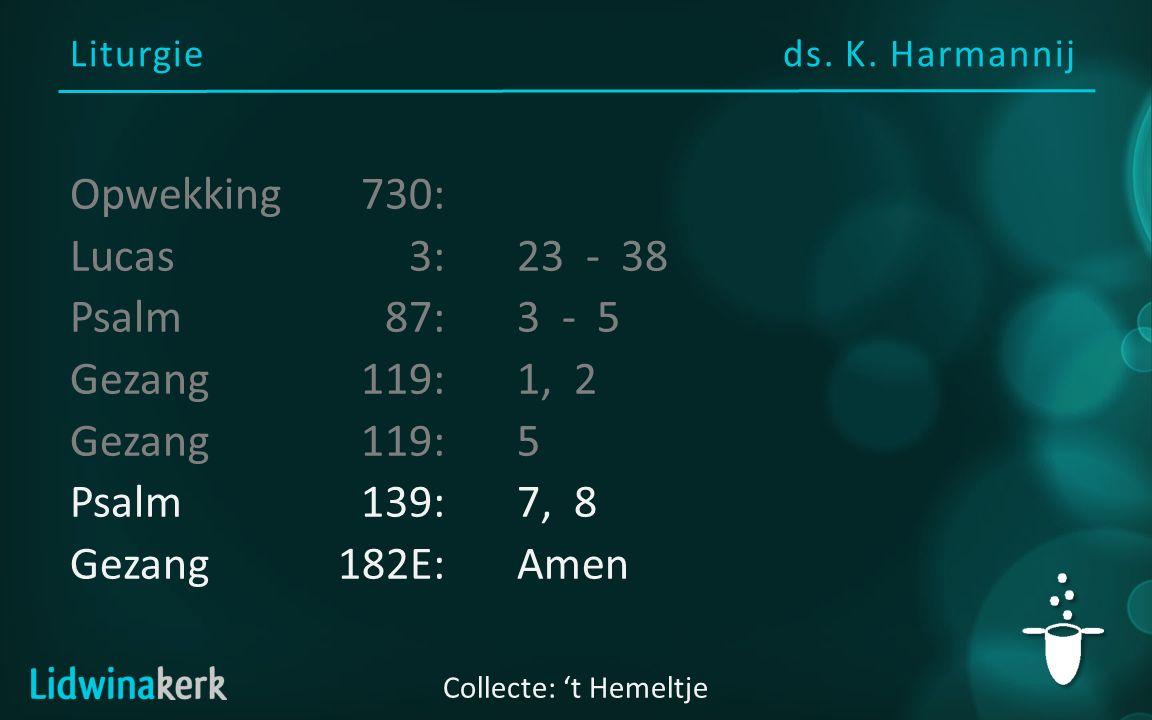 Liturgieds. K. Harmannij Collecte: 't Hemeltje Opwekking730: Lucas3: 23 - 38 Psalm87:3 - 5 Gezang119:1, 2 Gezang 119:5 Psalm139:7, 8 Gezang182E:Amen