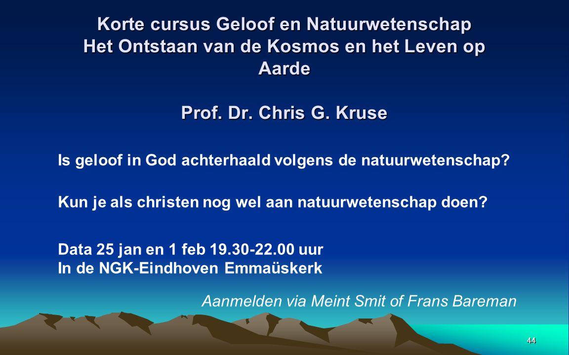 44 Korte cursus Geloof en Natuurwetenschap Het Ontstaan van de Kosmos en het Leven op Aarde Prof. Dr. Chris G. Kruse Is geloof in God achterhaald volg