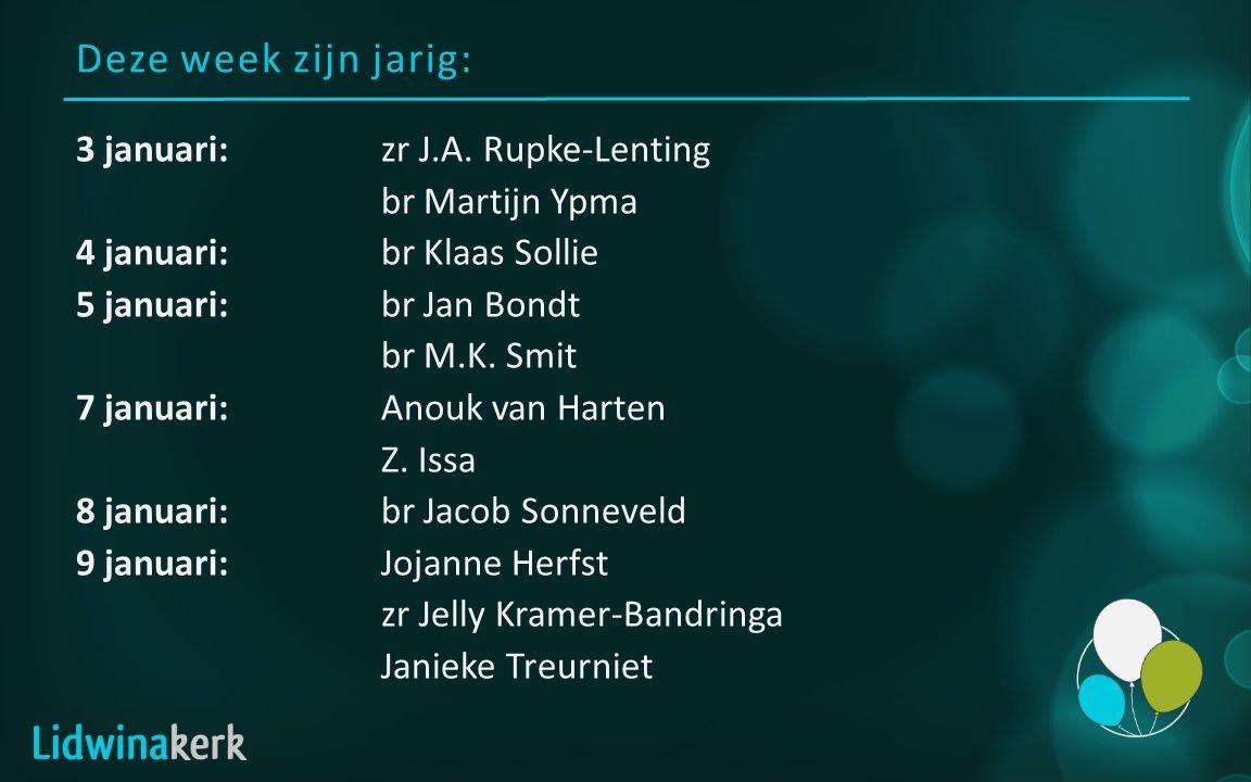 Deze week zijn jarig: 3 januari:zr J.A. Rupke-Lenting br Martijn Ypma 4 januari:br Klaas Sollie 5 januari:br Jan Bondt br M.K. Smit 7 januari:Anouk va