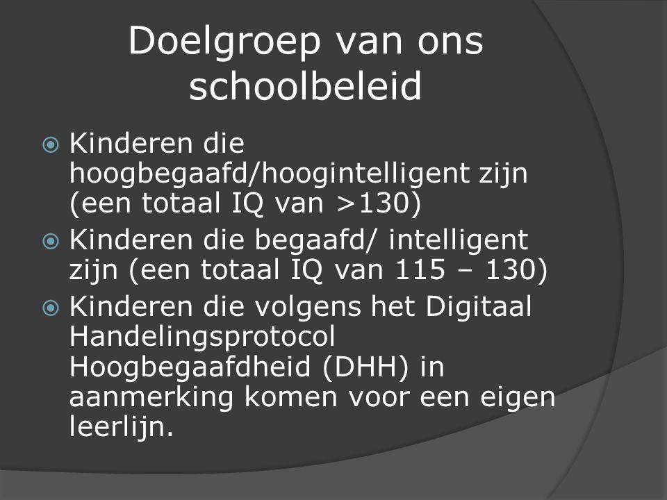 Doelgroep van ons schoolbeleid  Kinderen die hoogbegaafd/hoogintelligent zijn (een totaal IQ van >130)  Kinderen die begaafd/ intelligent zijn (een totaal IQ van 115 – 130)  Kinderen die volgens het Digitaal Handelingsprotocol Hoogbegaafdheid (DHH) in aanmerking komen voor een eigen leerlijn.