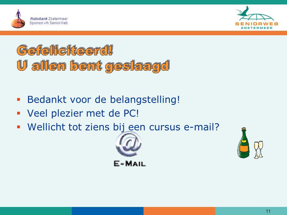 Rabobank Zoetermeer Sponsor v/h SeniorWeb  Bedankt voor de belangstelling!  Veel plezier met de PC!  Wellicht tot ziens bij een cursus e-mail? 11