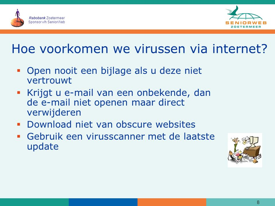 Rabobank Zoetermeer Sponsor v/h SeniorWeb Hoe voorkomen we virussen via internet?  Open nooit een bijlage als u deze niet vertrouwt  Krijgt u e-mail