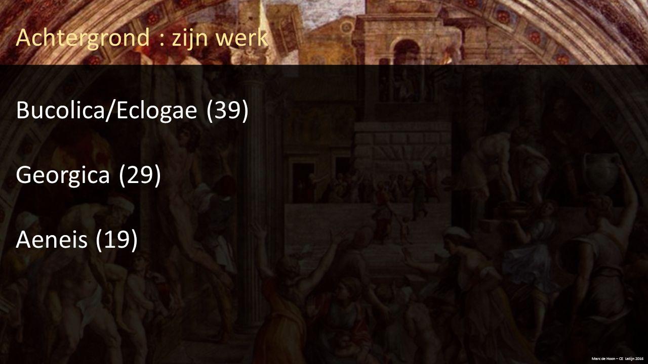 Achtergrond : zijn werk Bucolica/Eclogae (39) Georgica (29) Aeneis (19) Marc de Hoon – CE Latijn 2016