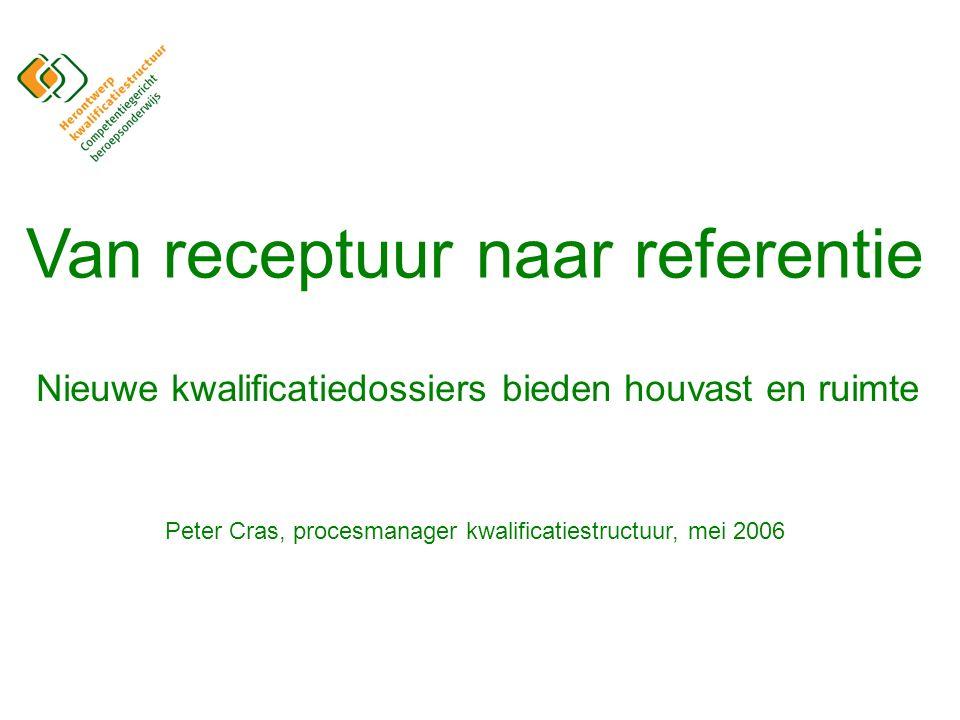 Van receptuur naar referentie Nieuwe kwalificatiedossiers bieden houvast en ruimte Peter Cras, procesmanager kwalificatiestructuur, mei 2006