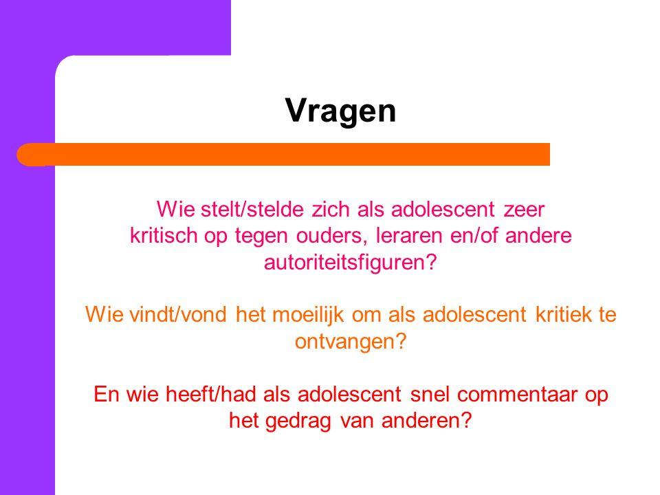 Vragen Wie stelt/stelde zich als adolescent zeer kritisch op tegen ouders, leraren en/of andere autoriteitsfiguren? Wie vindt/vond het moeilijk om als