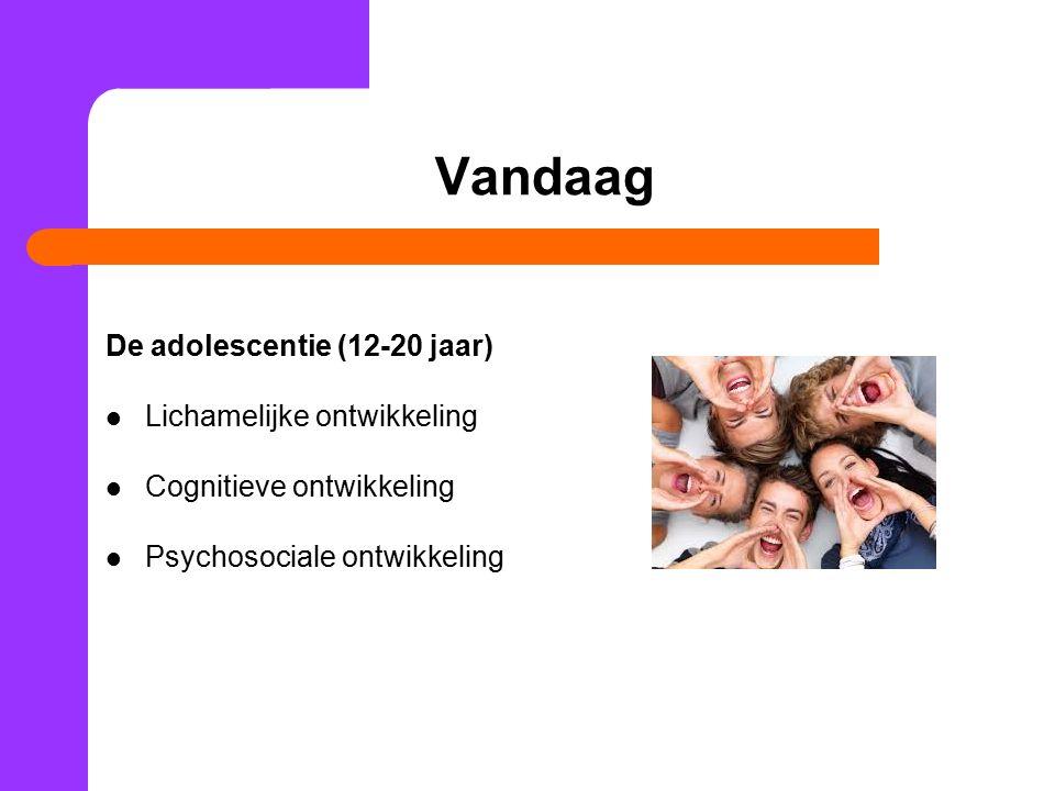Vandaag De adolescentie (12-20 jaar) Lichamelijke ontwikkeling Cognitieve ontwikkeling Psychosociale ontwikkeling