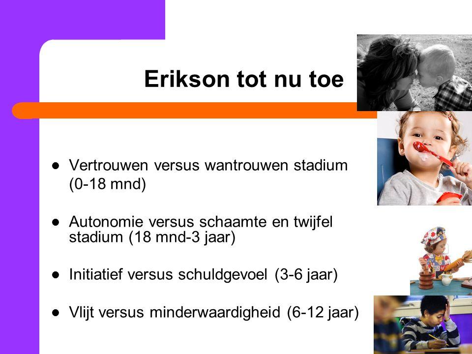 Erikson tot nu toe Vertrouwen versus wantrouwen stadium (0-18 mnd) Autonomie versus schaamte en twijfel stadium (18 mnd-3 jaar) Initiatief versus schu