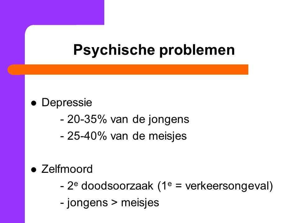 Psychische problemen Depressie - 20-35% van de jongens - 25-40% van de meisjes Zelfmoord - 2 e doodsoorzaak (1 e = verkeersongeval) - jongens > meisje