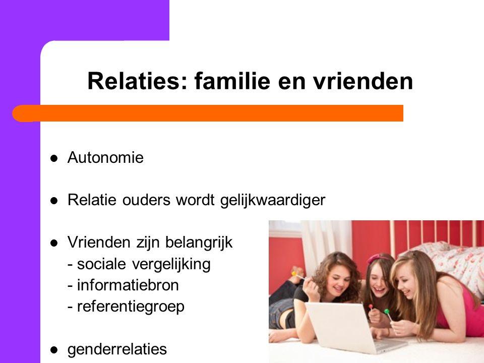 Relaties: familie en vrienden Autonomie Relatie ouders wordt gelijkwaardiger Vrienden zijn belangrijk - sociale vergelijking - informatiebron - refere