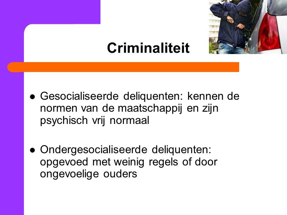 Criminaliteit Gesocialiseerde deliquenten: kennen de normen van de maatschappij en zijn psychisch vrij normaal Ondergesocialiseerde deliquenten: opgev