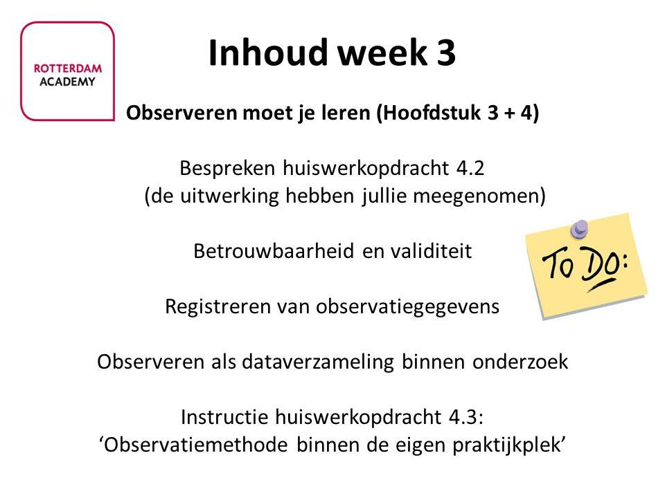 Inhoud week 3 Observeren moet je leren (Hoofdstuk 3 + 4) Bespreken huiswerkopdracht 4.2 (de uitwerking hebben jullie meegenomen) Betrouwbaarheid en va