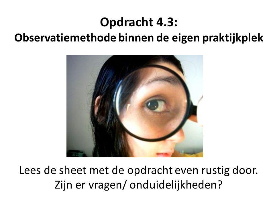 Opdracht 4.3: Observatiemethode binnen de eigen praktijkplek Lees de sheet met de opdracht even rustig door. Zijn er vragen/ onduidelijkheden?