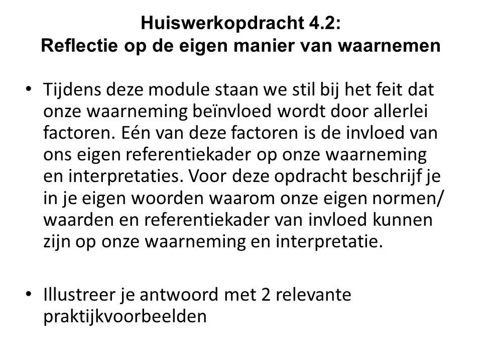 Huiswerkopdracht 4.2: Reflectie op de eigen manier van waarnemen Tijdens deze module staan we stil bij het feit dat onze waarneming beïnvloed wordt do