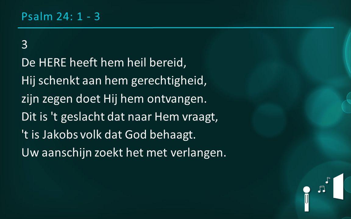Psalm 24: 1 - 3 3 De HERE heeft hem heil bereid, Hij schenkt aan hem gerechtigheid, zijn zegen doet Hij hem ontvangen.