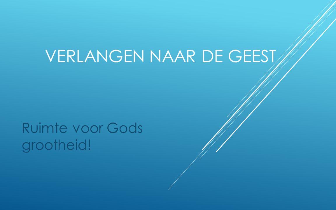VERLANGEN NAAR DE GEEST Ruimte voor Gods grootheid!