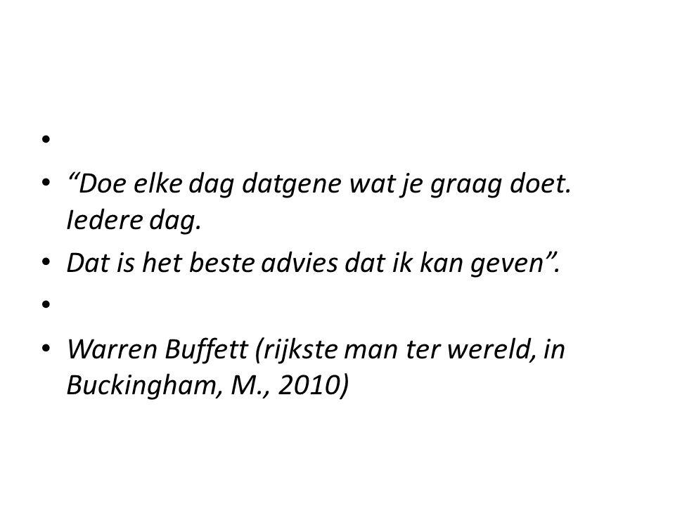 """""""Doe elke dag datgene wat je graag doet. Iedere dag. Dat is het beste advies dat ik kan geven"""". Warren Buffett (rijkste man ter wereld, in Buckingham,"""