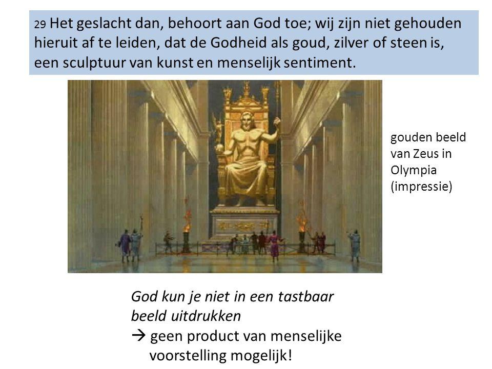 29 Het geslacht dan, behoort aan God toe; wij zijn niet gehouden hieruit af te leiden, dat de Godheid als goud, zilver of steen is, een sculptuur van