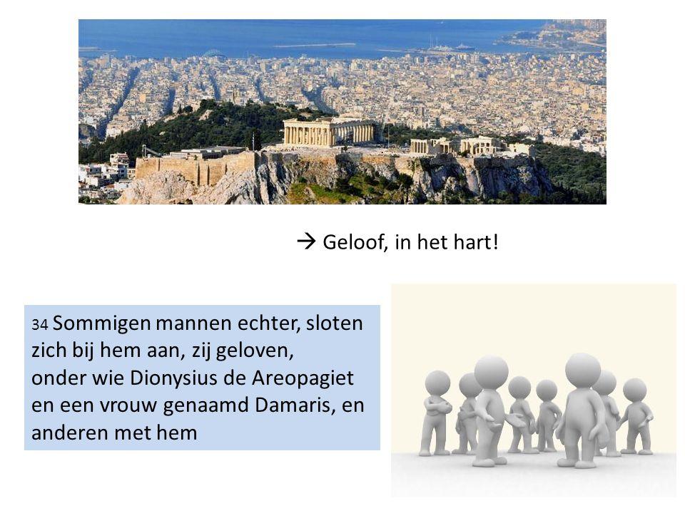 34 Sommigen mannen echter, sloten zich bij hem aan, zij geloven, onder wie Dionysius de Areopagiet en een vrouw genaamd Damaris, en anderen met hem 
