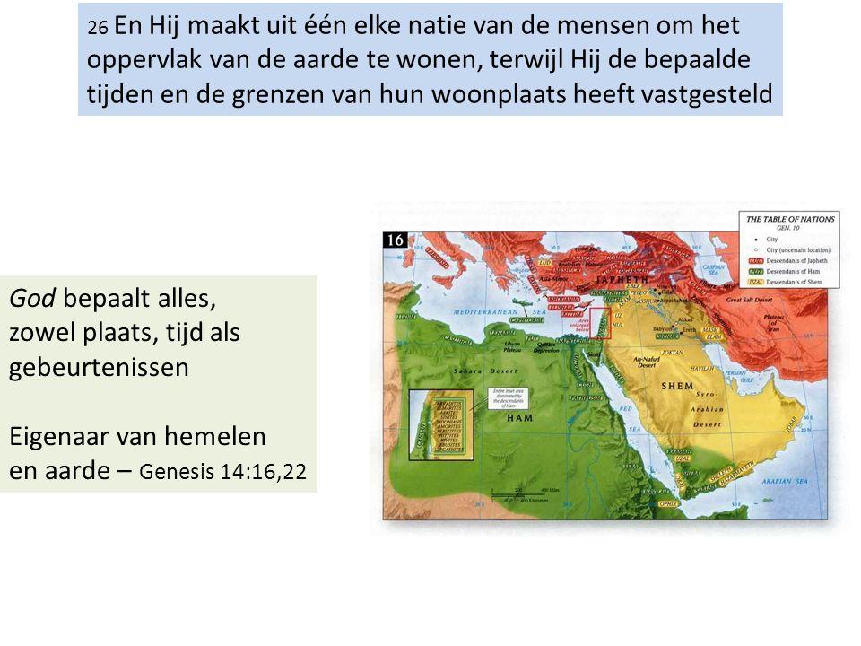 26 En Hij maakt uit één elke natie van de mensen om het oppervlak van de aarde te wonen, bepaalt de tevoren gestelde gelegenheden en de grenzen van hun woonplaats.