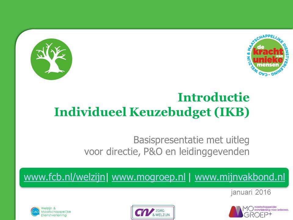 Introductie Individueel Keuzebudget (IKB) Basispresentatie met uitleg voor directie, P&O en leidinggevenden www.fcb.nl/welzijnwww.fcb.nl/welzijn| www.mogroep.nl | www.mijnvakbond.nlwww.mogroep.nlwww.mijnvakbond.nl januari 2016