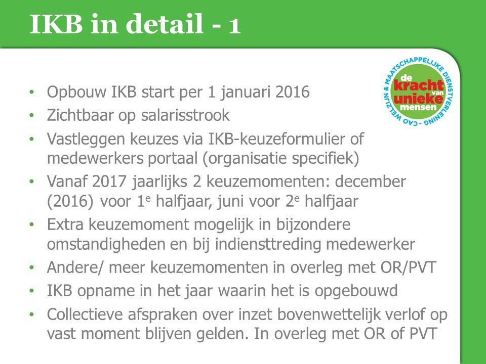 Opbouw IKB start per 1 januari 2016 Zichtbaar op salarisstrook Vastleggen keuzes via IKB-keuzeformulier of medewerkers portaal (organisatie specifiek) Vanaf 2017 jaarlijks 2 keuzemomenten: december (2016) voor 1 e halfjaar, juni voor 2 e halfjaar Extra keuzemoment mogelijk in bijzondere omstandigheden en bij indiensttreding medewerker Andere/ meer keuzemomenten in overleg met OR/PVT IKB opname in het jaar waarin het is opgebouwd Collectieve afspraken over inzet bovenwettelijk verlof op vast moment blijven gelden.