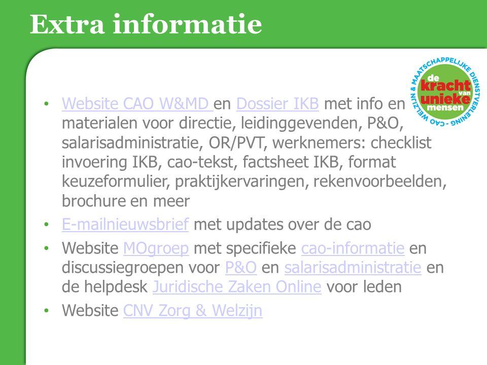 Website CAO W&MD en Dossier IKB met info en materialen voor directie, leidinggevenden, P&O, salarisadministratie, OR/PVT, werknemers: checklist invoering IKB, cao-tekst, factsheet IKB, format keuzeformulier, praktijkervaringen, rekenvoorbeelden, brochure en meer Website CAO W&MD en Dossier IKB met info en materialen voor directie, leidinggevenden, P&O, salarisadministratie, OR/PVT, werknemers: checklist invoering IKB, cao-tekst, factsheet IKB, format keuzeformulier, praktijkervaringen, rekenvoorbeelden, brochure en meer E-mailnieuwsbrief met updates over de cao E-mailnieuwsbrief met updates over de cao Website MOgroep met specifieke cao-informatie en discussiegroepen voor P&O en salarisadministratie en de helpdesk Juridische Zaken Online voor leden Website MOgroep met specifieke cao-informatie en discussiegroepen voor P&O en salarisadministratie en de helpdesk Juridische Zaken Online voor leden Website CNV Zorg & Welzijn Website CNV Zorg & Welzijn Extra informatie