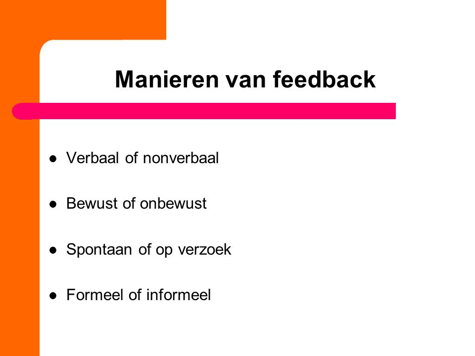 Manieren van feedback Verbaal of nonverbaal Bewust of onbewust Spontaan of op verzoek Formeel of informeel