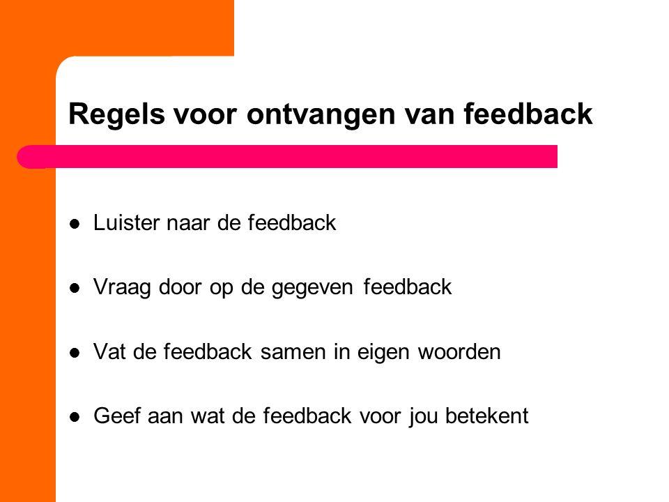 Regels voor ontvangen van feedback Luister naar de feedback Vraag door op de gegeven feedback Vat de feedback samen in eigen woorden Geef aan wat de f