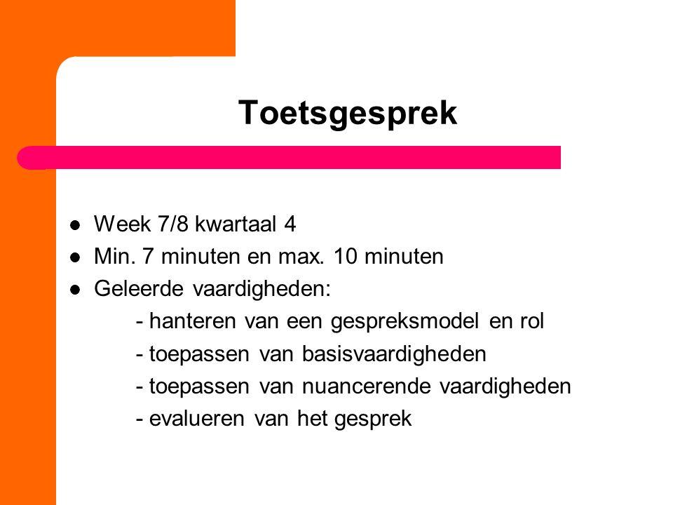 Toetsgesprek Week 7/8 kwartaal 4 Min. 7 minuten en max. 10 minuten Geleerde vaardigheden: - hanteren van een gespreksmodel en rol - toepassen van basi