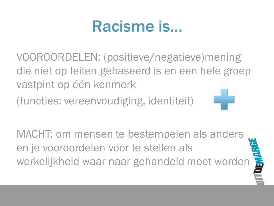 Racisme is… VOOROORDELEN: (positieve/negatieve)mening die niet op feiten gebaseerd is en een hele groep vastpint op één kenmerk (functies: vereenvoudiging, identiteit) MACHT: om mensen te bestempelen als anders en je vooroordelen voor te stellen als werkelijkheid waar naar gehandeld moet worden