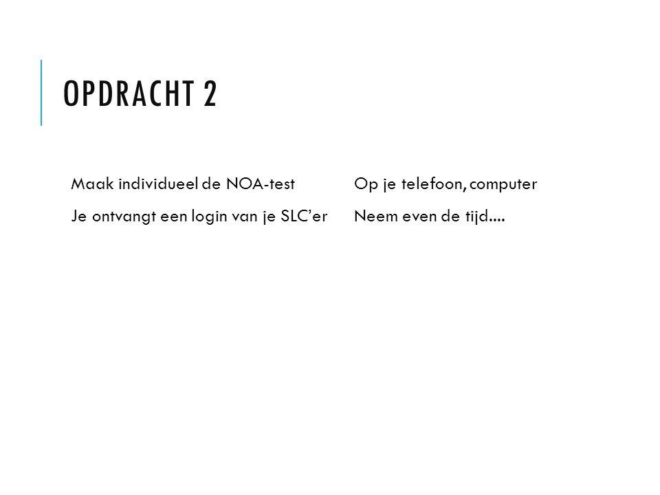 OPDRACHT 2 Maak individueel de NOA-test Je ontvangt een login van je SLC'er Op je telefoon, computer Neem even de tijd....