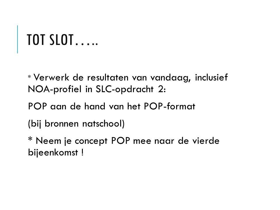 TOT SLOT….. * Verwerk de resultaten van vandaag, inclusief NOA-profiel in SLC-opdracht 2: POP aan de hand van het POP-format (bij bronnen natschool) *