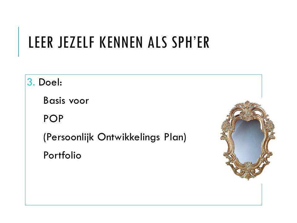 LEER JEZELF KENNEN ALS SPH'ER 3. Doel: Basis voor POP (Persoonlijk Ontwikkelings Plan) Portfolio