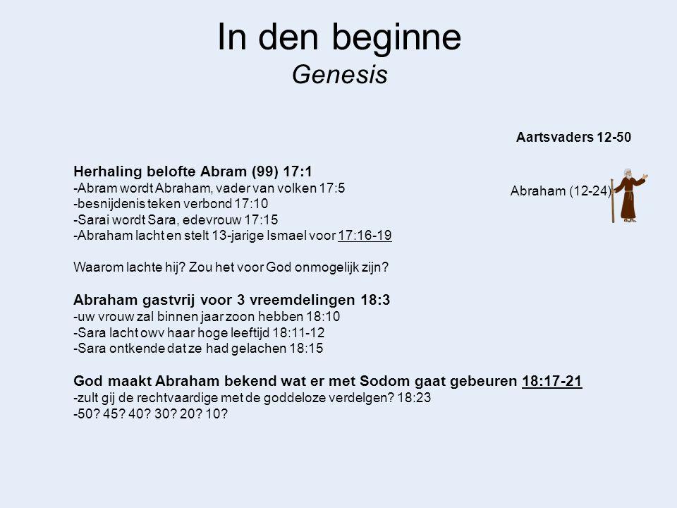 In den beginne Genesis Abraham (12-24) Aartsvaders 12-50 Herhaling belofte Abram (99) 17:1 -Abram wordt Abraham, vader van volken 17:5 -besnijdenis te